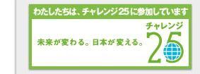 わたしたちは、チャレンジ25に参加しています 未来が変わる。日本が変える。チャレンジ25